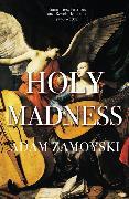 Cover-Bild zu Zamoyski, Adam: Holy Madness: Romantics, Patriots And Revolutionaries 1776-1871