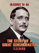 Cover-Bild zu The Story of a Great Schoolmaster (eBook) von Wells, H. G.