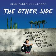 Cover-Bild zu The Other Side - Stories of Central American Teen Refugees Who Dream of Crossing the Border (Unabridged) (Audio Download) von Villalobos, Juan Pablo
