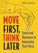 Cover-Bild zu Hendriks, Willy: Move First, Think Later: Sense and Nonsense in Improving Your Chess