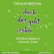 Cover-Bild zu Brezina, Thomas: Auch das geht vorbei - Glücklich bleiben in schweren Zeiten (Ungekürzte Autorenlesung) (Audio Download)