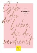 Cover-Bild zu Gib dir die Liebe, die du verdienst von Tempel, Katharina