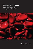 Cover-Bild zu Banning Queer Blood: Rhetorics of Citizenship, Contagion, and Resistance von Bennett, Jeffrey A.
