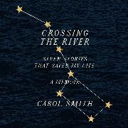 Cover-Bild zu Crossing The River - Seven Stories That Saved My Life, A Memoir (Unabridged) (Audio Download) von Smith, Carol
