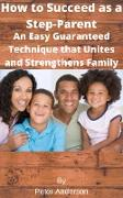 Cover-Bild zu How to Succeed as a Step-Parent An Easy Guaranteed Technique that Unites and Strengthens Family (eBook) von Anderson, Peter