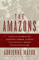 Cover-Bild zu The Amazons: Lives and Legends of Warrior Women Across the Ancient World von Mayor, Adrienne