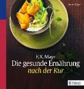 Cover-Bild zu F.X. Mayr: Die gesunde Ernährung nach der Kur von Mayr, Peter