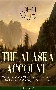 Cover-Bild zu THE ALASKA ACCOUNT of John Muir: Travels in Alaska, The Cruise of the Corwin, Stickeen & Alaska Days with John Muir (Illustrated) (eBook) von Muir, John