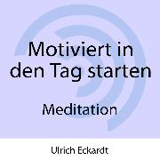 Cover-Bild zu Motiviert in den Tag starten - Meditation (Audio Download) von Eckardt, Ulrich