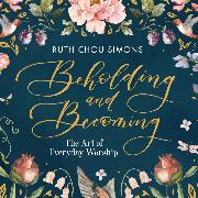 Cover-Bild zu Beholding and Becoming - The Art of Everyday Worship (Unabridged) (Audio Download) von Simons, Ruth Chou
