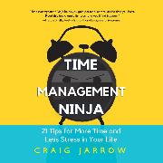 Cover-Bild zu Time Management Ninja - 21 Rules for More Time and Less Stress in Your Life (Unabridged) (Audio Download) von Jarrow, Craig