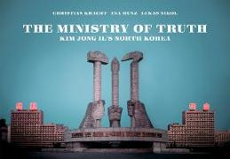 Cover-Bild zu Kracht, Christian: The Ministry of Truth: Kim Jong-Il's North Korea