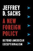 Cover-Bild zu Sachs, Jeffrey D.: A New Foreign Policy: Beyond American Exceptionalism