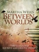 Cover-Bild zu Wells, Martha: Between Worlds: the Collected Ile-Rien and Cineth Stories (eBook)