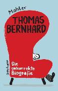 Cover-Bild zu Mahler, Nicolas: Thomas Bernhard. Die unkorrekte Biografie