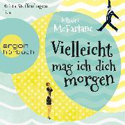 Cover-Bild zu Vielleicht mag ich dich morgen (Audio Download) von McFarlane, Mhairi