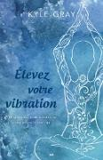 Cover-Bild zu Elevez votre vibration (eBook) von Kyle Gray, Gray