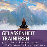 Cover-Bild zu Gelassenheit trainieren - Stress & Ängste überwinden, negative Emotionen loslassen mit Tiefenentspannung (Audio Download) von Abrolat, Torsten