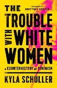 Cover-Bild zu The Trouble with White Women: A Counterhistory of Feminism von Schuller, Kyla