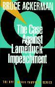 Cover-Bild zu The Case Against Lame Duck Impeachment von Ackerman, Bruce
