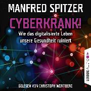 Cover-Bild zu Cyberkrank! - Wie das digitalisierte Leben unserer Gesundheit ruiniert (Audio Download) von Spitzer, Manfred