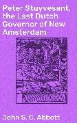 Cover-Bild zu Peter Stuyvesant, the Last Dutch Governor of New Amsterdam (eBook) von Abbott, John S. C.