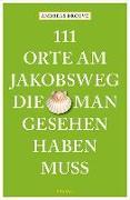 111 Orte am Jakobsweg, die man gesehen haben muss von Drouve, Andreas