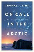 Cover-Bild zu On Call in the Arctic: A Doctor's Pursuit of Life, Love, and Miracles in the Alaskan Frontier von Sims, Thomas J.