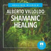 Cover-Bild zu Shamanic Healing (Audio Download) von Ph.D., Alberto Villoldo