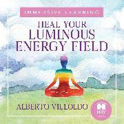 Cover-Bild zu Heal Your Luminous Energy Field (Audio Download) von Ph.D., Alberto Villoldo
