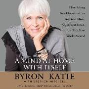 Cover-Bild zu A Mind at Home with Itself: How Asking Four Questions Can Free Your Mind, Open Your Heart, and Turn Your World Around von Katie, Byron (Gelesen)