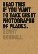 Cover-Bild zu Read This if You Want to Take Great Photographs of Places (eBook) von Carroll, Henry