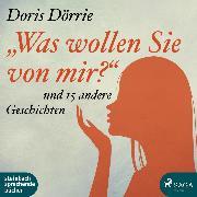 Cover-Bild zu 'Was wollen Sie von mir?' - und 15 andere Geschichten (Ungekürzt) (Audio Download) von Dörrie, Doris