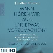 Cover-Bild zu Franzen, Jonathan: Wann hören wir auf, uns etwas vorzumachen? - Gestehen wir uns ein, dass wir die Klimakatastrophe nicht verhindern können (Gekürzt) (Audio Download)