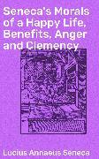 Cover-Bild zu Seneca's Morals of a Happy Life, Benefits, Anger and Clemency (eBook) von Seneca, Lucius Annaeus