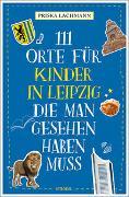 Cover-Bild zu 111 Orte für Kinder in Leipzig, die man gesehen haben muss von Lachmann, Priska