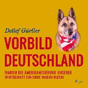 Cover-Bild zu Vorbild Deutschland - Warum die Amerikanisierung unserer Wirtschaft ein Ende haben muss! (Ungekürzt) (Audio Download) von Gürtler, Detlef
