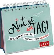 Cover-Bild zu Groh Verlag: Nutze den Tag! Es sei denn, er ist blöd, dann nutze den nächsten