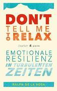 Cover-Bild zu De La Rosa, Ralph: Don't tell me to relax - Emotionale Resilienz in turbulenten Zeiten