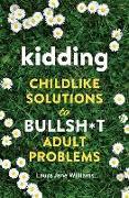 Cover-Bild zu Kidding: Childlike Solutions to Bullsh*t Adult Problems von Williams, Laura Jane