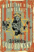 Cover-Bild zu Jodorowsky, Alejandro: Where the Bird Sings Best