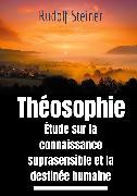 Cover-Bild zu Théosophie, étude sur la connaissance suprasensible et la destinée humaine (eBook) von Steiner, Rudolf