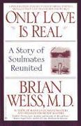 Cover-Bild zu Only Love is Real: A Story of Soulmates Reunited von Weiss, Brian L.