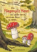 Cover-Bild zu Wie Fliegenpilz Henri das Laufen lernte, um einen Baum zu retten von Napp, Daniel