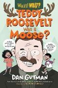 Teddy Roosevelt Was a Moose? (Wait! What?) (eBook) von Gutman, Dan