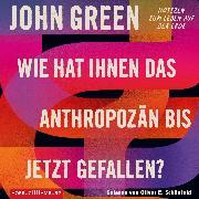 Cover-Bild zu Wie hat Ihnen das Anthropozän bis jetzt gefallen? (Audio Download) von Green, John