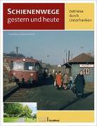 Cover-Bild zu Brüser, Daniel: Schienenwege gestern und heute - Zeitreise durch Unterfranken