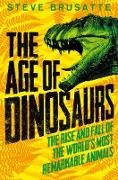 Cover-Bild zu Brusatte, Steve: The Age of Dinosaurs: The Rise and Fall of the World's Most Remarkable Animals (eBook)