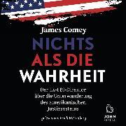 Cover-Bild zu Comey, James: Nichts als die Wahrheit: Der Ex-FBI-Direktor über die Unterwanderung des amerikanischen Justizsystems (Audio Download)