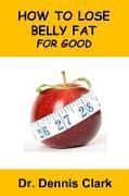 Cover-Bild zu How to Lose Belly Fat for Good (eBook) von Clark, Dennis